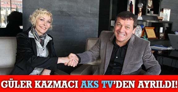GÜLER KAZMACI AKS TV'DEN AYRILDI!