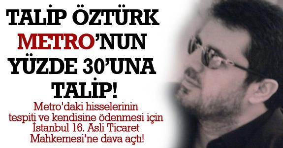TALİP ÖZTÜRK METRO'NUN YÜZDE 30'UNA TALİP!