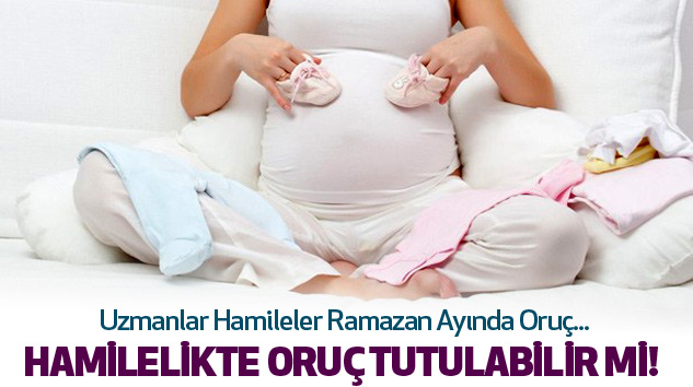Hamilelikte Ramazanda Oruç Tutulabilir...