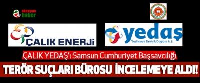 ÇALIK YEDAŞ'ı Samsun Cumhuriyet Başsavcılığı Terör Suçları Bürosu Tarafından İncelemeye Alındı!