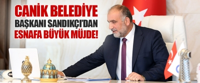 Canik Belediye Başkanı Sandıkçı'dan Esnafa Büyük Müjde!