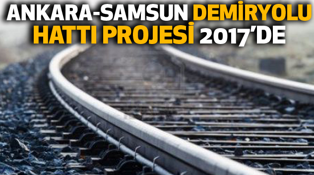 Ankara-Samsun Demiryolu Hattı Projesinin 2017'de