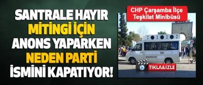 CHP Çarşamba İlçe Teşkilat Minibüsü Santrale Hayır Mitingi İçin Anons Yaparken Neden Parti İsmini Kapatıyor!