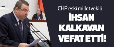 CHP Eski Milletvekili İhsan Kalkavan vefat etti!