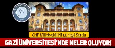 CHP Milletvekili Nihat Yeşil Sordu: Gazi Üniversitesi'nde neler oluyor!