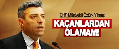 CHP Milletvekili Öztürk Yılmaz: Kaçanlardan olamam!