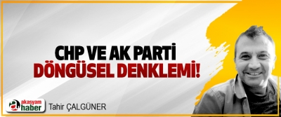CHP Ve Ak Parti Döngüsel Denklemi!