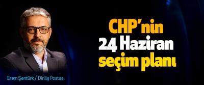 CHP'nin 24 Haziran seçim planı