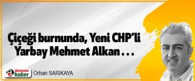 Çiçeği burnunda, Yeni CHP'li  Yarbay Mehmet Alkan…