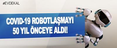 Covıd-19 Robotlaşmayı 50 Yıl Önceye Aldı!