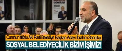Cumhur İttifakı AK Parti Belediye Başkan Adayı İbrahim Sandıkçı; Sosyal belediyecilik bizim işimiz!