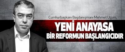 Cumhurbaşkanı Başdanışmanı Mehmet Uçum: Yeni Anayasa Bir Reformun Başlangıcıdır