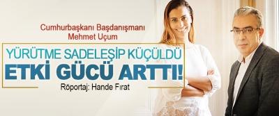 Cumhurbaşkanı Başdanışmanı Mehmet Uçum: Yürütme sadeleşip küçüldü etki gücü arttı!