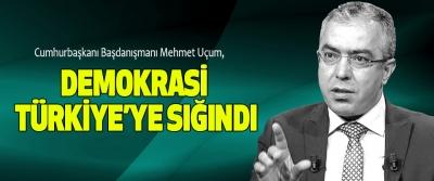 Cumhurbaşkanı Başdanışmanı Mehmet Uçum: Demokrasi Türkiye'ye Sığındı