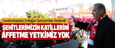 Cumhurbaşkanı Erdoğan Samsun'dan Seslendi:  Şehitlerimizin Katillerini Affetme Yetkimiz Yok