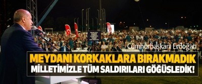 Cumhurbaşkanı Erdoğan; Meydanı korkaklara bırakmadık, milletimizle tüm saldırıları göğüsledik!