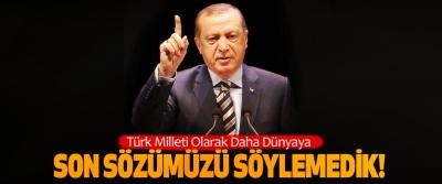 Cumhurbaşkanı Erdoğan Daha Son Sözümüzü Söylemedik!