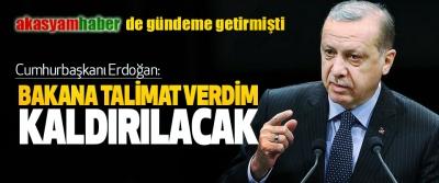 Cumhurbaşkanı Erdoğan: Bakana Talimat Verdim Kaldırılacak