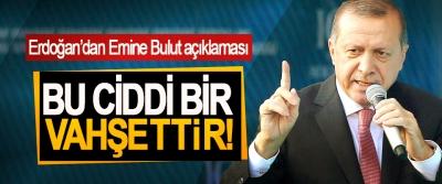 Cumhurbaşkanı Erdoğan'dan Emine Bulut açıklaması; Bu ciddi bir vahşettir!