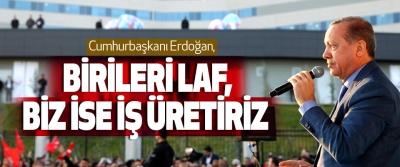 Cumhurbaşkanı Erdoğan, Birileri Laf, Biz İse İş Üretiriz