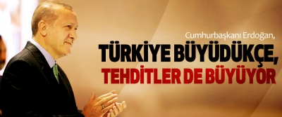 Cumhurbaşkanı Erdoğan, Türkiye Büyüdükçe, Maruz Kaldığımız Tehditlerin Çapı Da Büyüyor