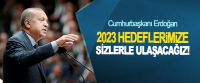 Cumhurbaşkanı Erdoğan: 2023 Hedeflerimize Sizlerle Ulaşacağız