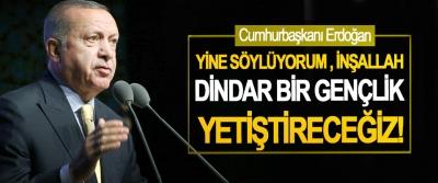 Cumhurbaşkanı Erdoğan: Yine Söylüyorum İnşallah Dindar Bir Gençlik Yetiştireceğiz!