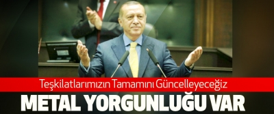 Cumhurbaşkanı Erdoğan, Teşkilatlarımızın Tamamını Güncelleyeceğiz Metal Yorgunluğu Var
