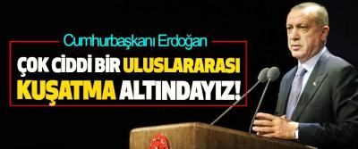 Cumhurbaşkanı Erdoğan: Çok Ciddi Bir Uluslararası Kuşatma Altındayız!
