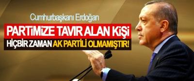 Cumhurbaşkanı Erdoğan: Partimize tavır alan kişi, hiçbir zaman AK Partili olmamıştır!
