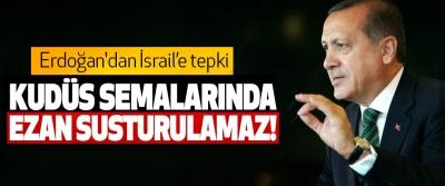Cumhurbaşkanı Erdoğan: Kudüs semalarında ezan susturulamaz!
