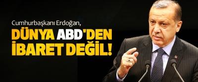 Cumhurbaşkanı Erdoğan, Dünya ABD'den ibaret değil!