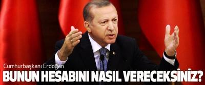 Cumhurbaşkanı Erdoğan: Bunun Hesabını Nasıl Vereceksiniz?