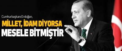 Cumhurbaşkanı Erdoğan, Millet, İdam Diyorsa Mesele Bitmiştir