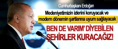 Cumhurbaşkanı Erdoğan: Medeniyetimizin izlerini koruyacak ve modern dönemin şartlarına uyum sağlayacak Ben de varım' diyebilen şehirler kuracağız!