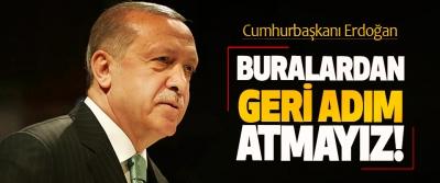 Cumhurbaşkanı Erdoğan: Buralardan Geri Adım Atmayız!