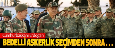 Cumhurbaşkanı Erdoğan: Bedelli Askerlik Seçimden Sonra…