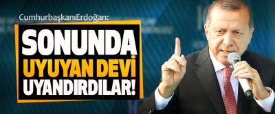 Cumhurbaşkanı Erdoğan: Sonunda Uyuyan Devi Uyandırdılar!