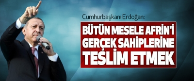 Cumhurbaşkanı Erdoğan: Bütün Mesele Afrin'i Gerçek Sahiplerine Teslim Etmek
