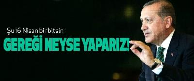Cumhurbaşkanı Erdoğan, Şu 16 Nisan bir bitsin Gereği neyse yaparız!