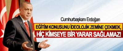 Cumhurbaşkanı Erdoğan, Eğitim konusunu ideolojik zemine çekmek, hiç kimseye bir yarar sağlamaz!