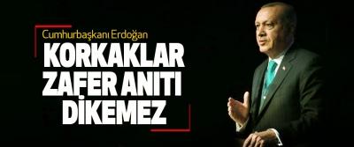 Cumhurbaşkanı Erdoğan: Korkaklar Zafer Anıtı Dikemez