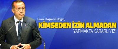 Cumhurbaşkanı erdoğan,  kimseden izin almadan yapmakta kararlıyız!