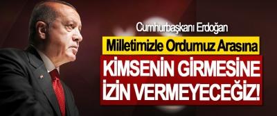 Cumhurbaşkanı Erdoğan, Milletimizle Ordumuz Arasına Kimsenin girmesine izin vermeyeceğiz!