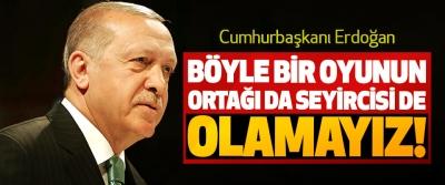 Cumhurbaşkanı Erdoğan: Böyle Bir Oyunun Ortağı da Seyircisi de Olamayız!
