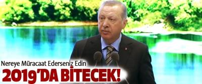 Cumhurbaşkanı Erdoğan, Nereye Müracaat Ederseniz Edin 2019'da bitecek!