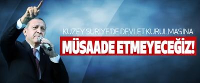 Cumhurbaşkanı Erdoğan;  Kuzey suriye'de devlet kurulmasına müsaade etmeyeceğiz!