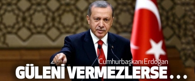 Cumhurbaşkanı Erdoğan Güleni Vermezlerse…