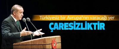 Cumhurbaşkanı Erdoğan: Türkiyesiz bir Avrupa'nın varacağı yer çaresizliktir