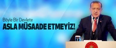 Cumhurbaşkanı Erdoğan, Böyle Bir Devlete asla müsaade etmeyiz!
